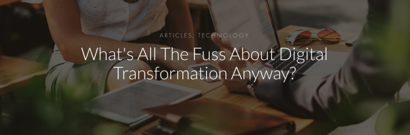 What's All The Fuss About Digital Transformation Anyway?