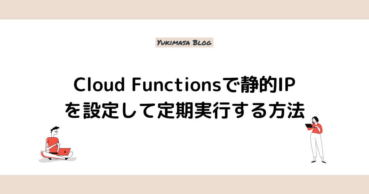 Cloud Functionsで静的IPを設定して定期実行する方法
