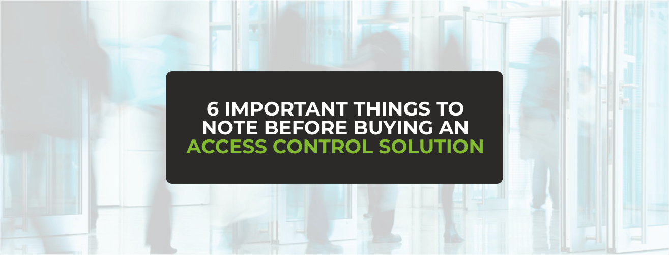 6 IMPORTANT THINGS TO NOTE BEFORE BUYING AN ACCESS CONTROL SOLUTION